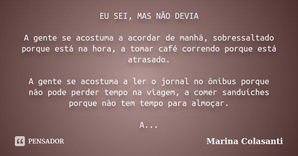 EU SEI, MAS NÃO DEVIA A gente se acostuma a acordar de manhã, sobressaltado porque está na hora, a tomar café correndo porque está atrasado. A gente se acostuma... Frase de Marina Colasanti.