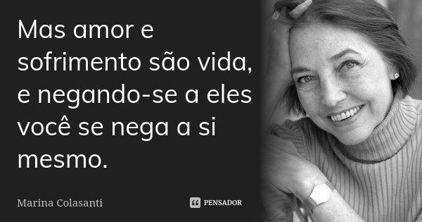 Mas amor e sofrimento são vida, e negando-se a eles você se nega a si mesmo.... Frase de Marina Colasanti.