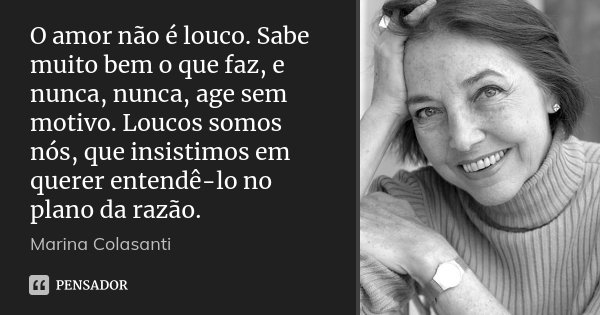 O amor não é louco. Sabe muito bem o que faz, e nunca, nunca, age sem motivo. Loucos somos nós, que insistimos em querer entendê-lo no plano da razão.... Frase de Marina Colasanti.