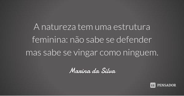 A natureza tem uma estrutura feminina: não sabe se defender mas sabe se vingar como ninguem.... Frase de Marina da Silva.