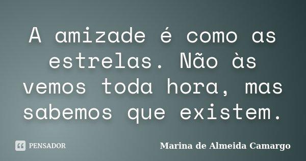 A amizade é como as estrelas. Não às vemos toda hora, mas sabemos que existem.... Frase de Marina de Almeida Camargo.