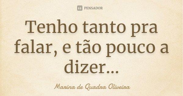 Tenho tanto pra falar, e tão pouco a dizer...... Frase de Marina de Quadra Oliveira.
