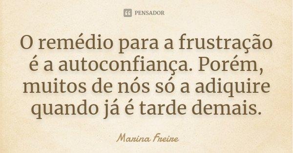 O remédio para a frustração é a autoconfiança. Porém, muitos de nós só a adiquire quando já é tarde demais.... Frase de Marina Freire.