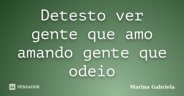 Detesto ver gente que amo amando gente que odeio... Frase de Marina Gabriela.