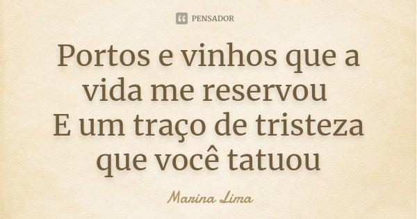 Portos e vinhos que a vida me reservou E um traço de tristeza que você tatuou... Frase de Marina Lima.