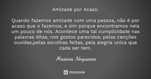 Amizade por Acaso. Quando fazemos amizade com uma pessoa, não é por acaso que o fazemos, e sim porque encontramos nela um pouco de nós. Acontece uma tal cumplic... Frase de Marina Nogueira.