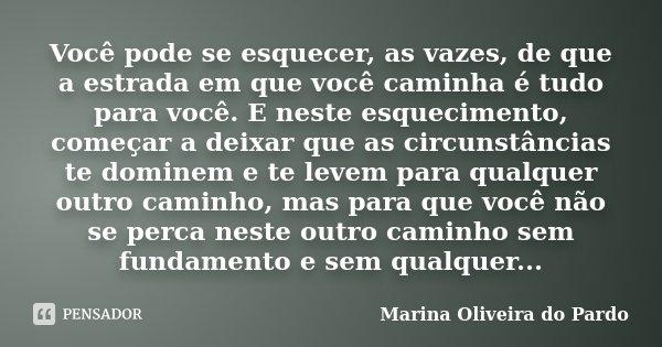 Você pode se esquecer, as vazes, de que a estrada em que você caminha é tudo para você. E neste esquecimento, começar a deixar que as circunstâncias te dominem ... Frase de Marina Oliveira do Pardo.