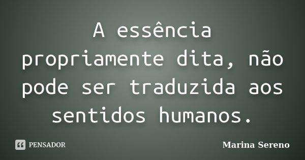A essência propriamente dita, não pode ser traduzida aos sentidos humanos.... Frase de Marina Sereno.