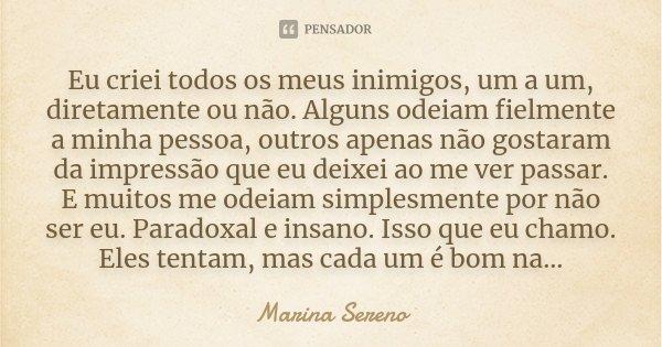 Eu criei todos os meus inimigos, um a um, diretamente ou não. Alguns odeiam fielmente a minha pessoa, outros apenas não gostaram da impressão que eu deixei ao m... Frase de Marina Sereno.