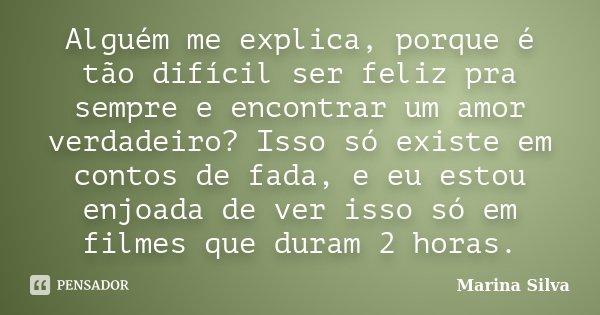 Alguém me explica, porque é tão difícil ser feliz pra sempre e encontrar um amor verdadeiro? Isso só existe em contos de fada, e eu estou enjoada de ver isso só... Frase de Marina Silva.