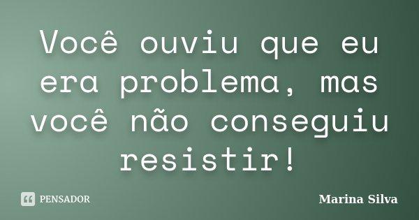 Você ouviu que eu era problema, mas você não conseguiu resistir!... Frase de Marina Silva.