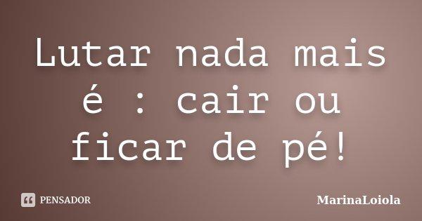 Lutar nada mais é : cair ou ficar de pé!... Frase de MarinaLoiola.