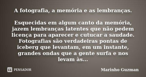 A fotografia, a memória e as lembranças. Esquecidas em algum canto da memória, jazem lembranças latentes que não pedem licença para aparecer e cutucar a saudade... Frase de Marinho Guzman.