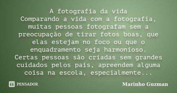 A fotografia da vida Comparando a vida com a fotografia, muitas pessoas fotografam sem a preocupação de tirar fotos boas, que elas estejam no foco ou que o enqu... Frase de Marinho Guzman.