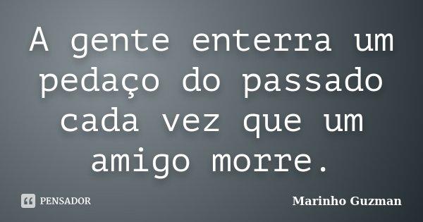 A gente enterra um pedaço do passado cada vez que um amigo morre.... Frase de Marinho Guzman.