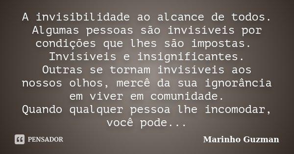 A invisibilidade ao alcance de todos. Algumas pessoas são invisíveis por condições que lhes são impostas. Invisíveis e insignificantes. Outras se tornam invisív... Frase de Marinho Guzman.