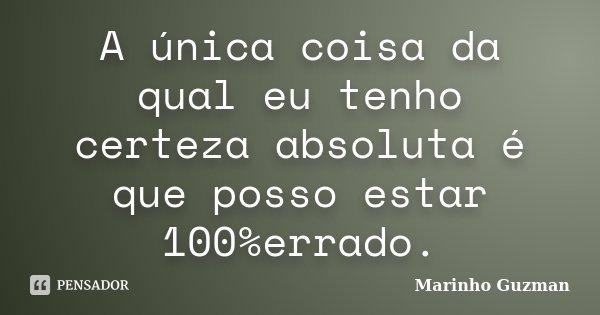 A única coisa da qual eu tenho certeza absoluta é que posso estar 100%errado.... Frase de Marinho Guzman.