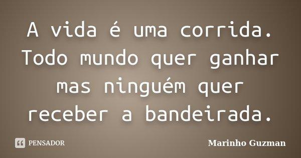 A vida é uma corrida. Todo mundo quer ganhar mas ninguém quer receber a bandeirada.... Frase de Marinho Guzman.