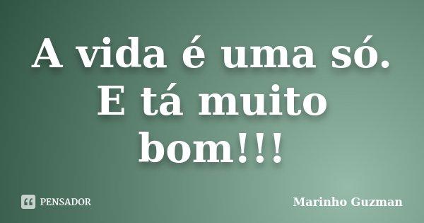 A vida é uma só. E tá muito bom!!!... Frase de Marinho Guzman.