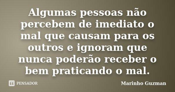 Algumas pessoas não percebem de imediato o mal que causam para os outros e ignoram que nunca poderão receber o bem praticando o mal.... Frase de Marinho Guzman.