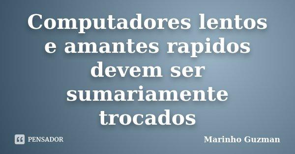 Computadores lentos e amantes rapidos devem ser sumariamente trocados... Frase de Marinho Guzman.