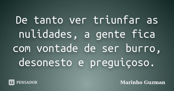 De tanto ver triunfar as nulidades, a gente fica com vontade de ser burro, desonesto e preguiçoso.... Frase de Marinho Guzman.