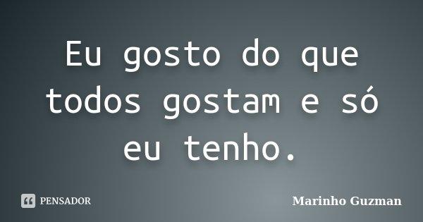 Eu gosto do que todos gostam e só eu tenho.... Frase de Marinho Guzman.