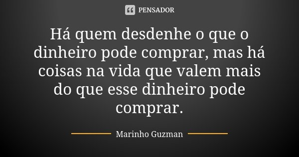 Há quem desdenhe o que o dinheiro pode comprar, mas há coisas na vida que valem mais do que esse dinheiro pode comprar.... Frase de Marinho Guzman.
