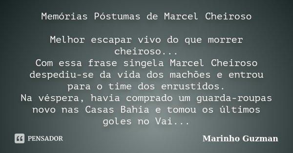 Memórias Póstumas de Marcel Cheiroso Melhor escapar vivo do que morrer cheiroso... Com essa frase singela Marcel Cheiroso despediu-se da vida dos machões e entr... Frase de Marinho Guzman.