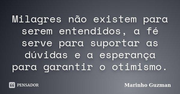 Milagres não existem para serem entendidos, a fé serve para suportar as dúvidas e a esperança para garantir o otimismo.... Frase de Marinho Guzman.