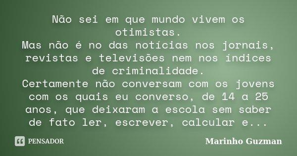 Não sei em que mundo vivem os otimistas. Mas não é no das notícias nos jornais, revistas e televisões nem nos índices de criminalidade. Certamente não conversam... Frase de Marinho Guzman.