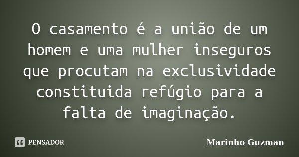 O casamento é a união de um homem e uma mulher inseguros que procutam na exclusividade constituida refúgio para a falta de imaginação.... Frase de Marinho Guzman.