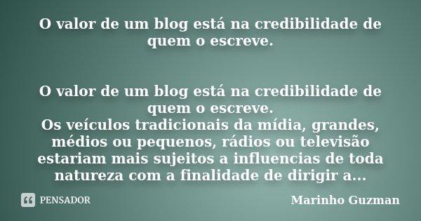 O valor de um blog está na credibilidade de quem o escreve. O valor de um blog está na credibilidade de quem o escreve. Os veículos tradicionais da mídia, grand... Frase de Marinho Guzman.