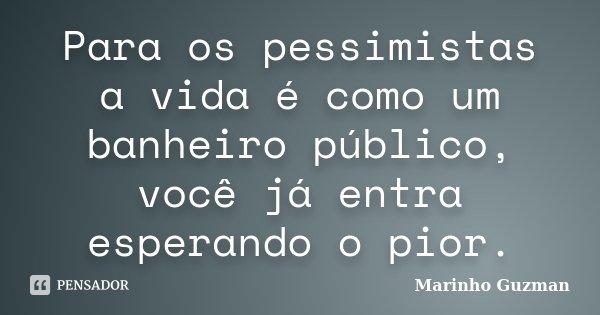 Para os pessimistas a vida é como um banheiro público, você já entra esperando o pior.... Frase de Marinho Guzman.