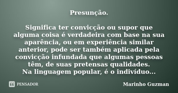 Presunção. Significa ter convicção ou supor que alguma coisa é verdadeira com base na sua aparência, ou em experiência similar anterior, pode ser também aplicad... Frase de Marinho Guzman.