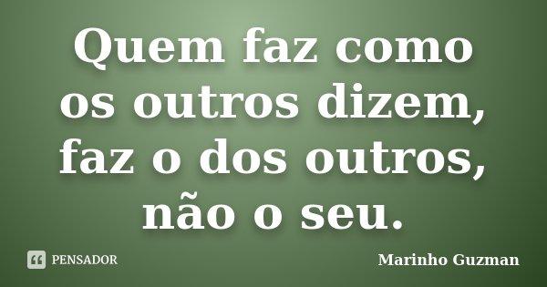 Quem faz como os outros dizem, faz o dos outros, não o seu.... Frase de Marinho Guzman.