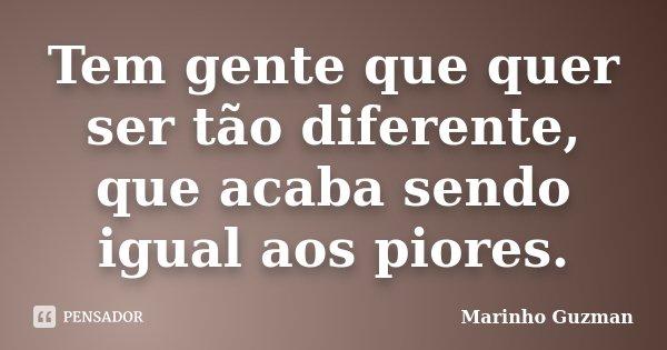 Tem gente que quer ser tão diferente, que acaba sendo igual aos piores.... Frase de Marinho Guzman.