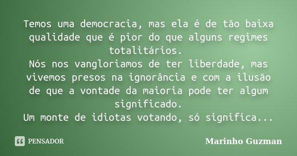 Temos uma democracia, mas ela é de tão baixa qualidade que é pior do que alguns regimes totalitários. Nós nos vangloriamos de ter liberdade, mas vivemos presos ... Frase de Marinho Guzman.