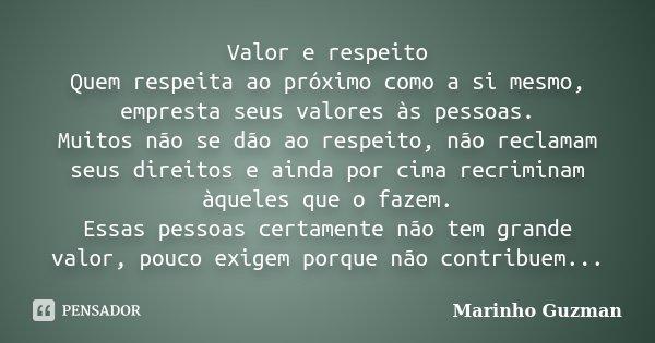 Valor e respeito Quem respeita ao próximo como a si mesmo, empresta seus valores às pessoas. Muitos não se dão ao respeito, não reclamam seus direitos e ainda p... Frase de Marinho Guzman.