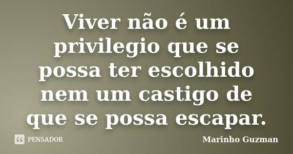 Viver não é um privilegio que se possa ter escolhido nem um castigo de que se possa escapar.... Frase de Marinho Guzman.
