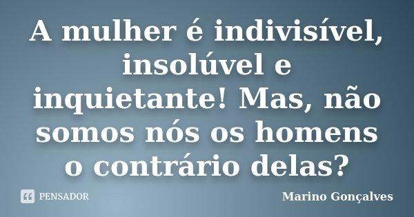 A mulher é indivisível, insolúvel e inquietante! Mas, não somos nós os homens o contrário delas?... Frase de Marino Gonçalves.