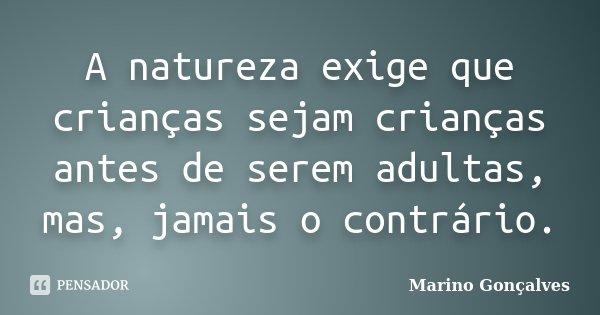 A natureza exige que crianças sejam crianças antes de serem adultas, mas, jamais o contrário.... Frase de Marino Gonçalves.