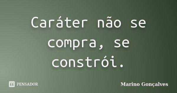 Caráter não se compra, se constrói.... Frase de Marino Gonçalves.