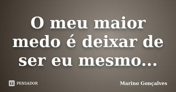 O meu maior medo é deixar de ser eu mesmo...... Frase de Marino Gonçalves.
