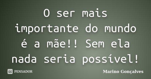O ser mais importante do mundo é a mãe!! Sem ela nada seria possível!... Frase de Marino Gonçalves.