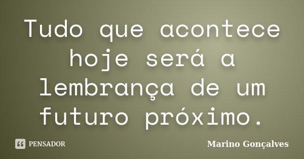Tudo que acontece hoje será a lembrança de um futuro próximo.... Frase de Marino Gonçalves.