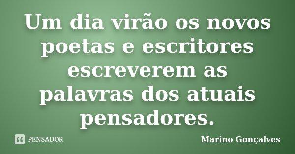 Um dia virão os novos poetas e escritores escreverem as palavras dos atuais pensadores.... Frase de Marino Gonçalves.
