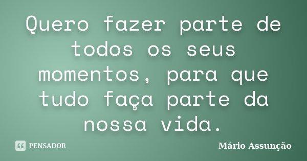 Quero fazer parte de todos os seus momentos, para que tudo faça parte da nossa vida.... Frase de Mário Assunção.