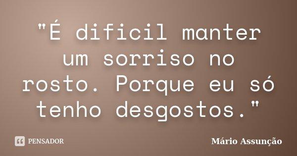 """""""É dificil manter um sorriso no rosto. Porque eu só tenho desgostos.""""... Frase de Mário Assunção."""