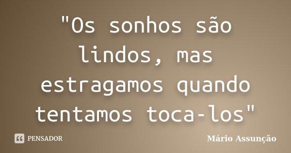 """""""Os sonhos são lindos, mas estragamos quando tentamos toca-los""""... Frase de Mário Assunção."""